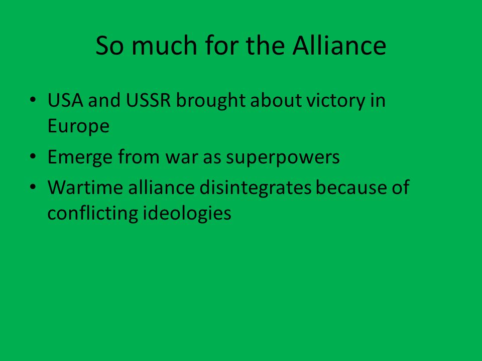 So much for the Alliance USA and USSR brought about victory in Europe Emerge from war as superpowers Wartime alliance disintegrates because of conflicting ideologies
