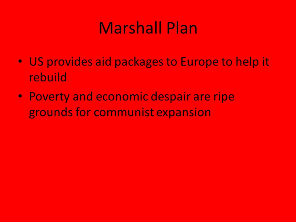 Marshall Plan US provides aid packages to Europe to help it rebuild Poverty and economic despair are ripe grounds for communist expansion