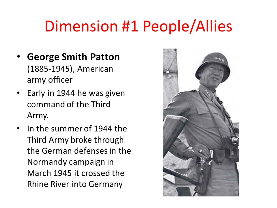 Dimension #1 People/Allies George Smith Patton (1885-1945), American army officer Early in 1944 he was given command of the Third Army.