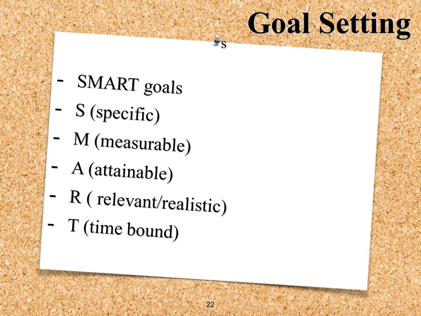 - SMART goals - S (specific) - M (measurable) - A (attainable) - R ( relevant/realistic) - T (time bound) s 22 Goal Setting