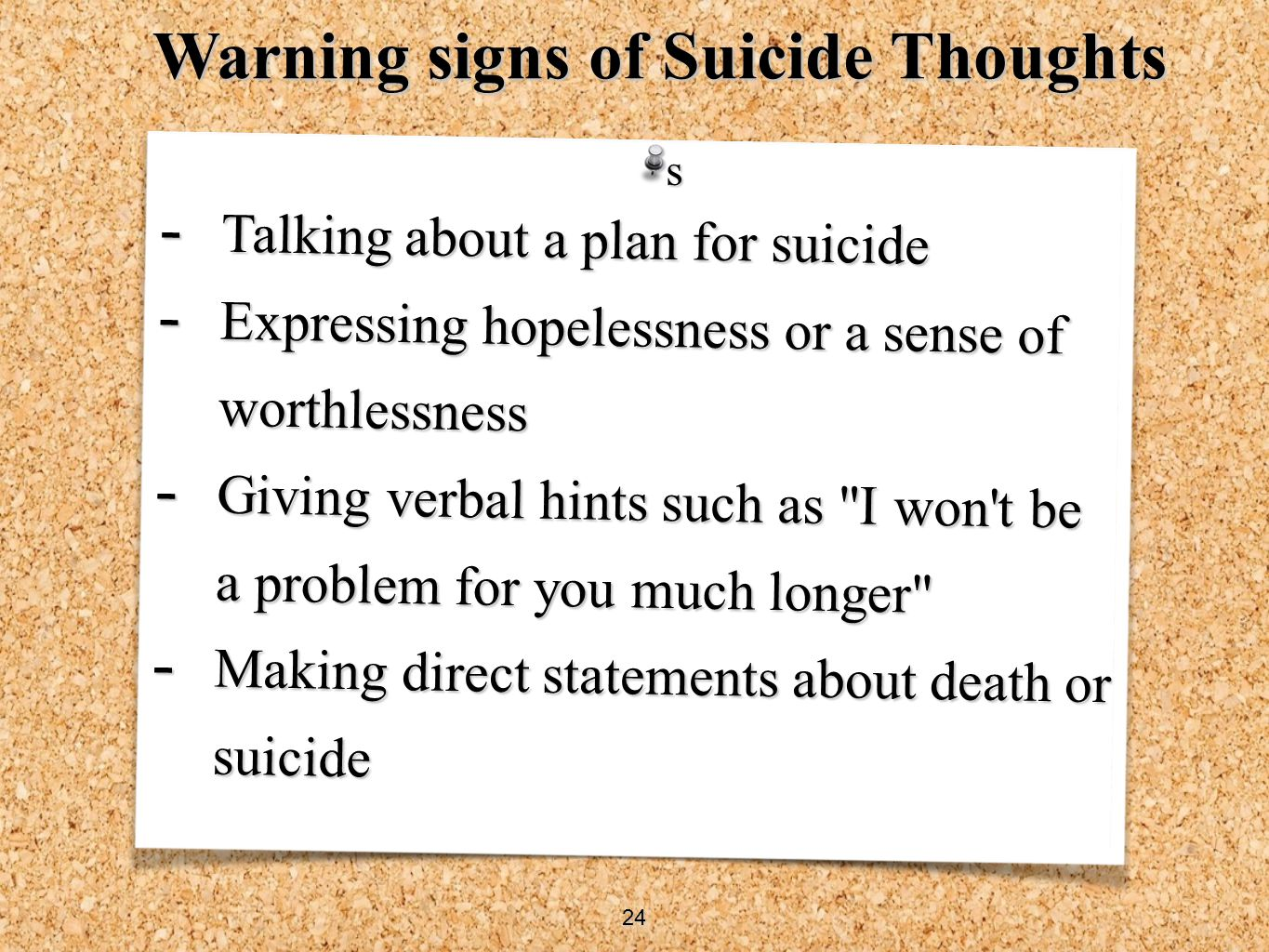 - Talking about a plan for suicide - Expressing hopelessness or a sense of worthlessness - Giving verbal hints such as