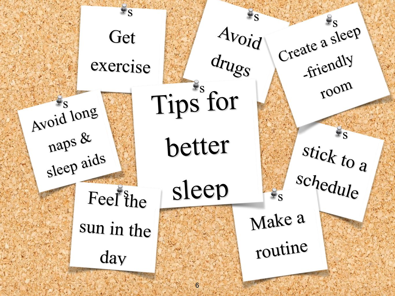 Avoid drugs stick to a schedule Get exercise Avoid long naps & sleep aids Create a sleep -friendly room Make a routine Tips for better sleep s s s s s