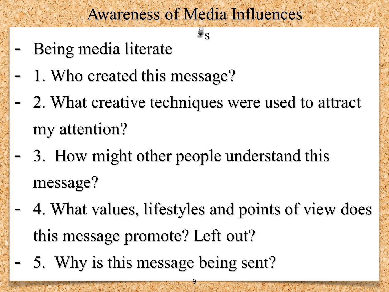 - Being media literate - 1. Who created this message? - 2. What creative techniques were used to attract my attention? - 3. How might other people und