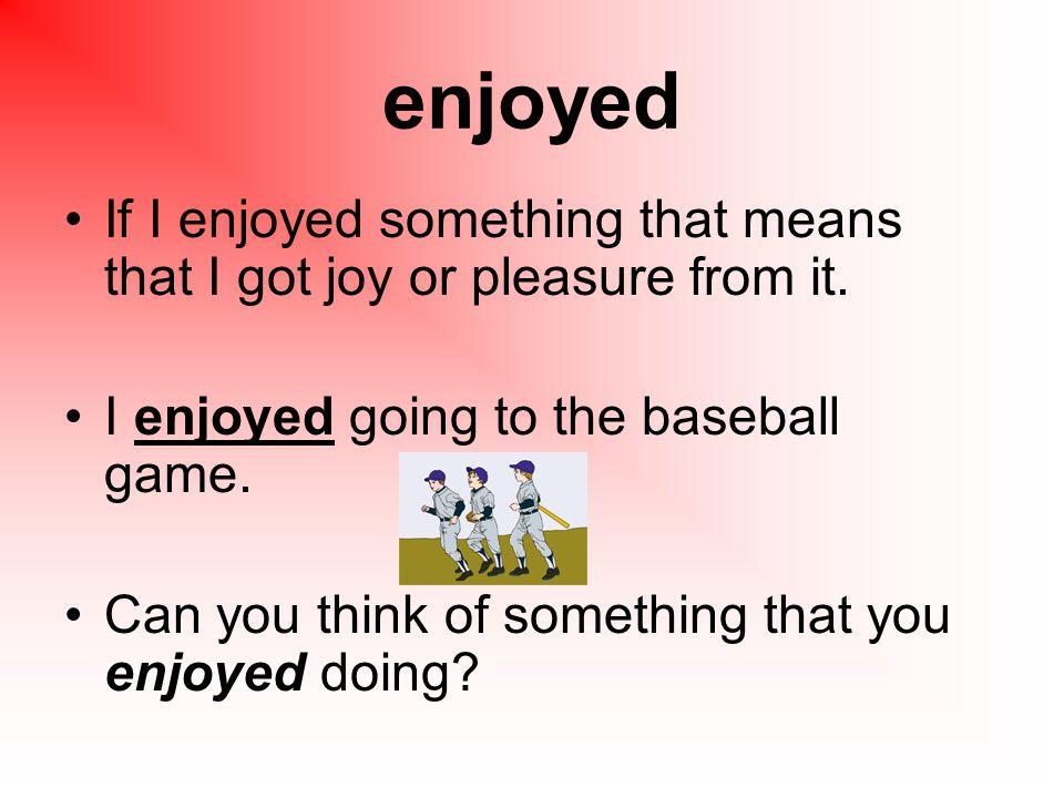 enjoyed If I enjoyed something that means that I got joy or pleasure from it.