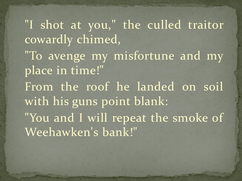 I shot at you, the culled traitor cowardly chimed, To avenge my misfortune and my place in time! From the roof he landed on soil with his guns point blank: You and I will repeat the smoke of Weehawken s bank!