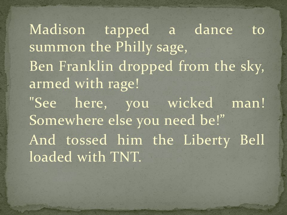 Madison tapped a dance to summon the Philly sage, Ben Franklin dropped from the sky, armed with rage.