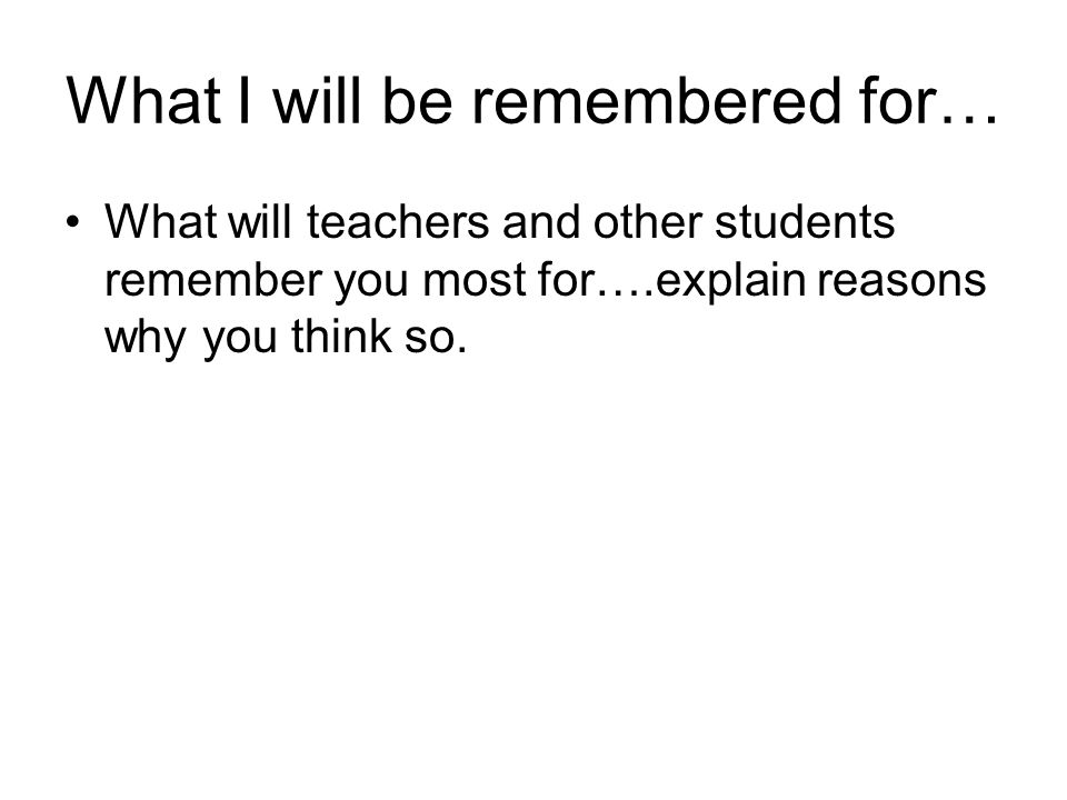 What I will be remembered for… What will teachers and other students remember you most for….explain reasons why you think so.