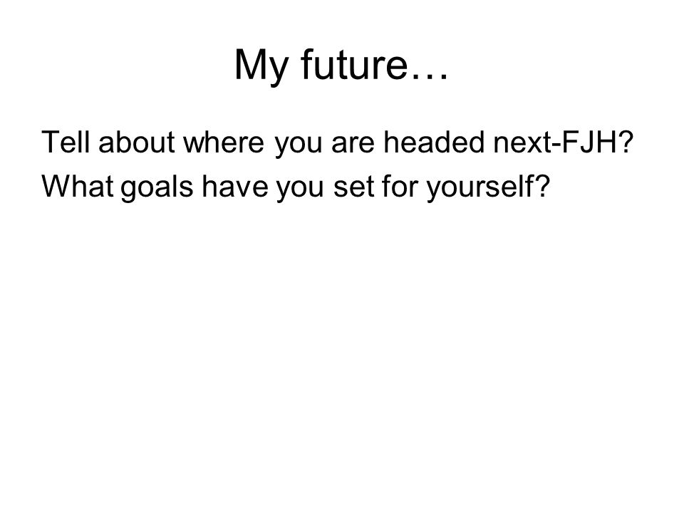 My future… Tell about where you are headed next-FJH? What goals have you set for yourself?