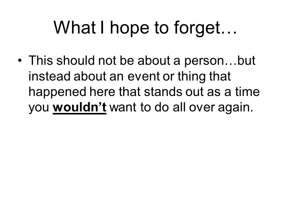 What I hope to forget… This should not be about a person…but instead about an event or thing that happened here that stands out as a time you wouldn't want to do all over again.