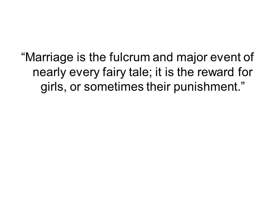 """""""Marriage is the fulcrum and major event of nearly every fairy tale; it is the reward for girls, or sometimes their punishment."""""""