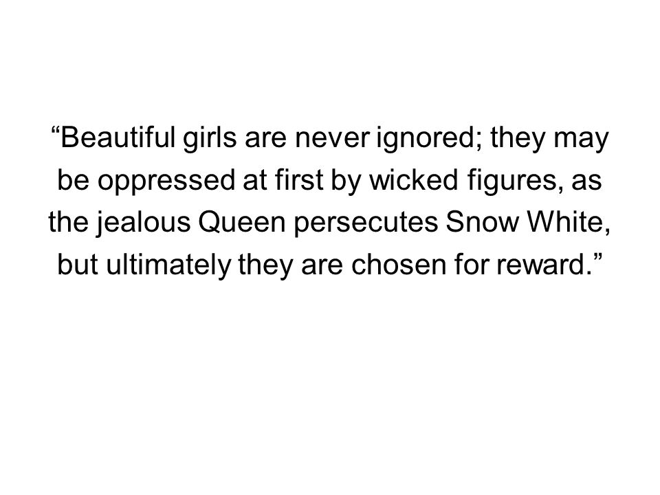 """""""Beautiful girls are never ignored; they may be oppressed at first by wicked figures, as the jealous Queen persecutes Snow White, but ultimately they"""