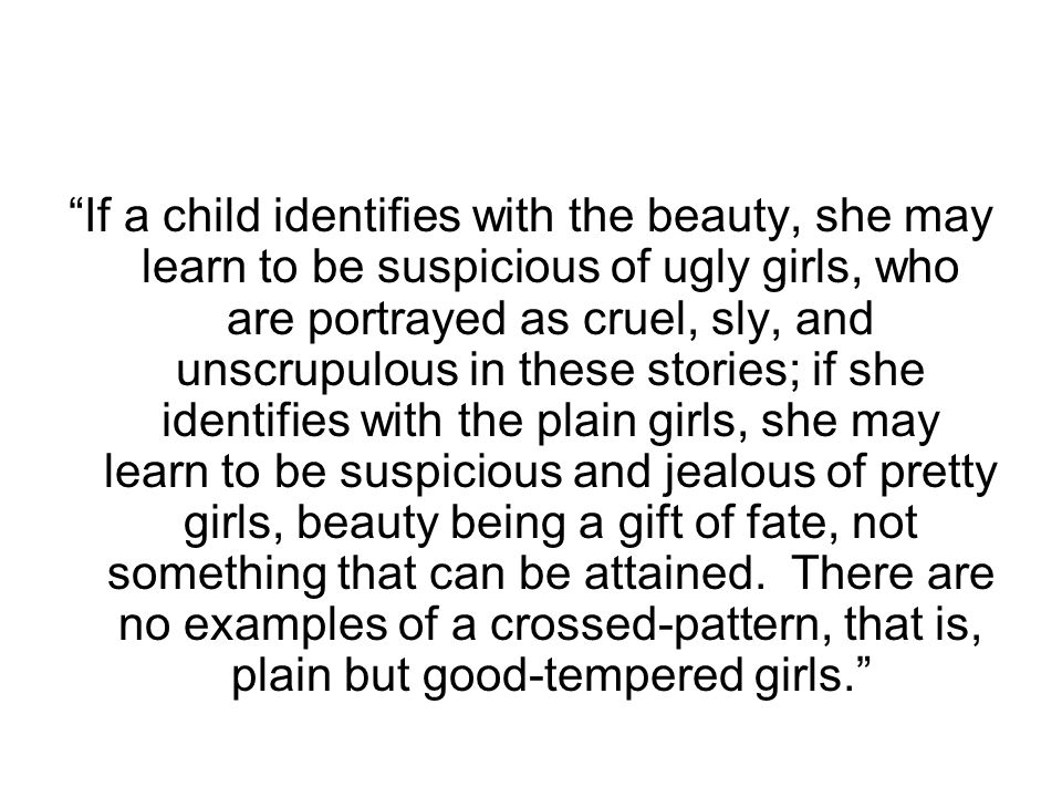 """""""If a child identifies with the beauty, she may learn to be suspicious of ugly girls, who are portrayed as cruel, sly, and unscrupulous in these stori"""