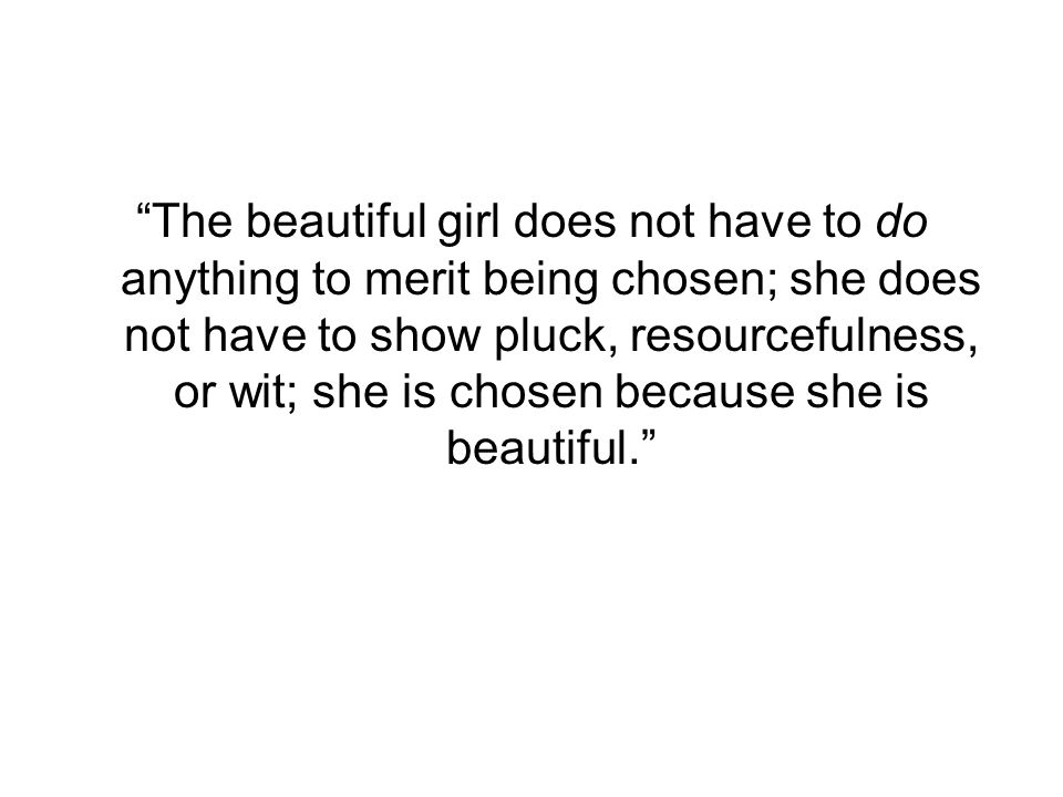 The beautiful girl does not have to do anything to merit being chosen; she does not have to show pluck, resourcefulness, or wit; she is chosen because she is beautiful.