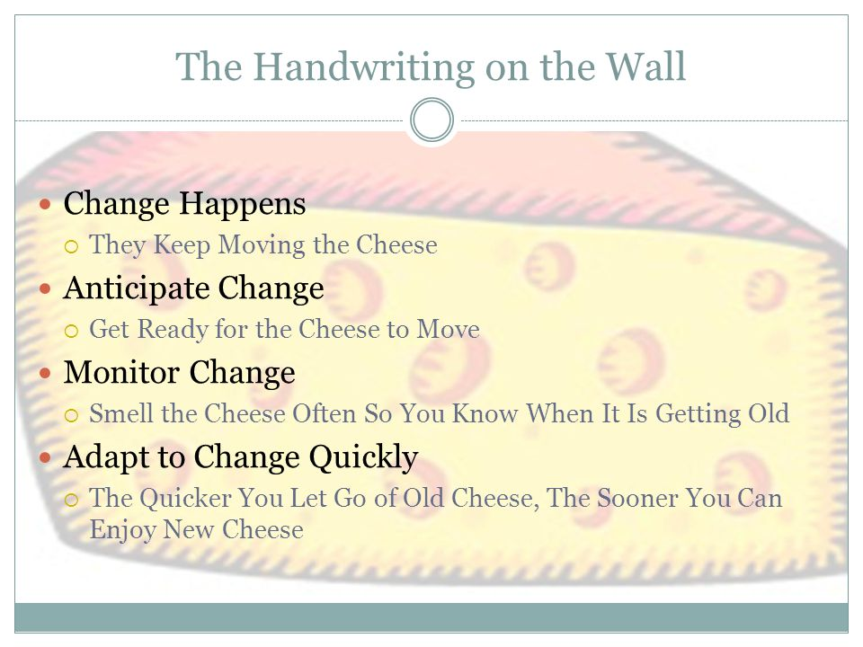 The Handwriting on the Wall (con't) Change  Move With the Cheese Enjoy Change.