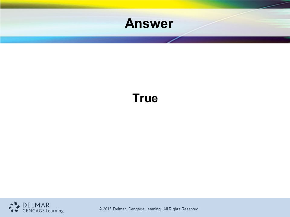 © 2013 Delmar, Cengage Learning. All Rights Reserved Answer True