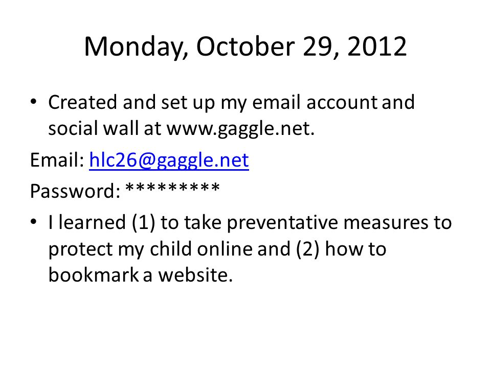 Monday, October 29, 2012 Created and set up my email account and social wall at www.gaggle.net. Email: hlc26@gaggle.nethlc26@gaggle.net Password: ****
