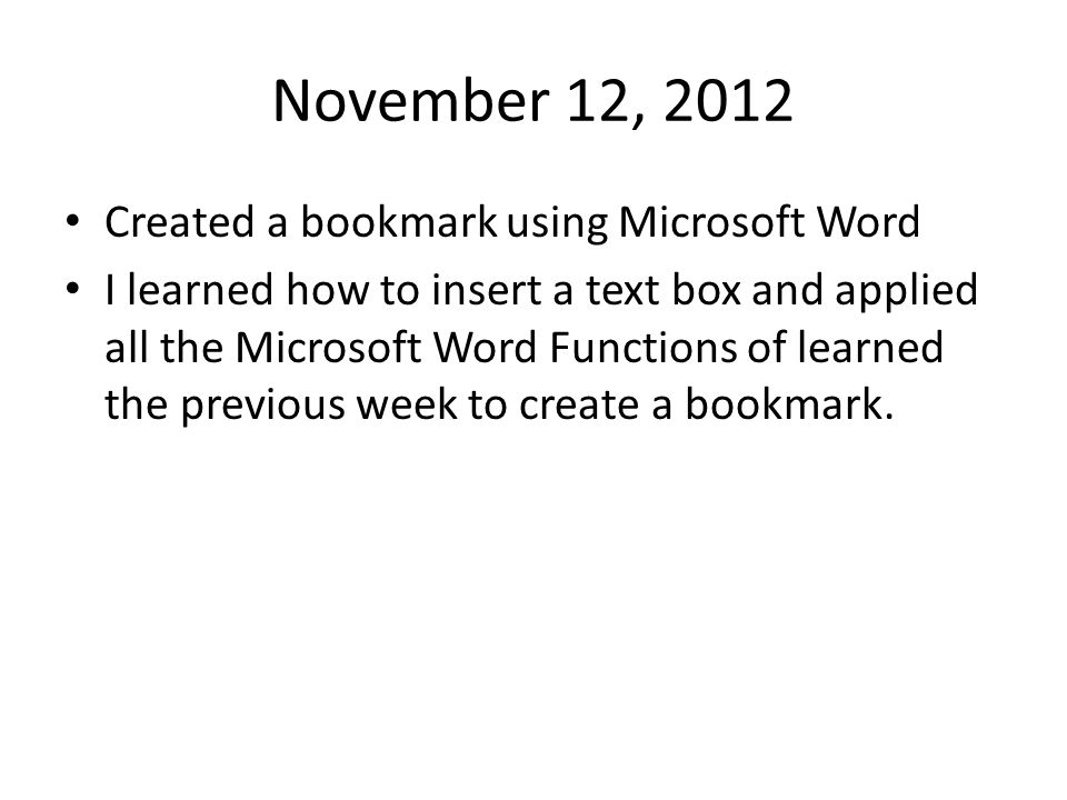 November 12, 2012 Created a bookmark using Microsoft Word I learned how to insert a text box and applied all the Microsoft Word Functions of learned t