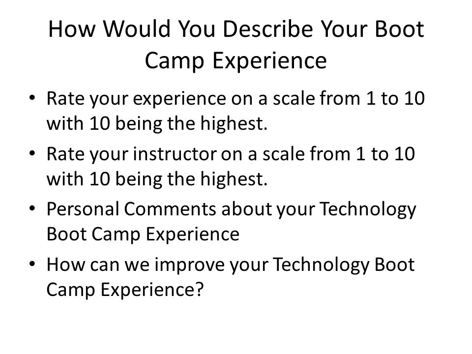 How Would You Describe Your Boot Camp Experience Rate your experience on a scale from 1 to 10 with 10 being the highest. Rate your instructor on a sca
