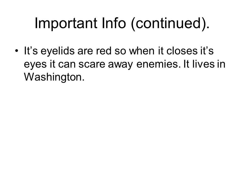 Important Info (continued). It's eyelids are red so when it closes it's eyes it can scare away enemies. It lives in Washington.