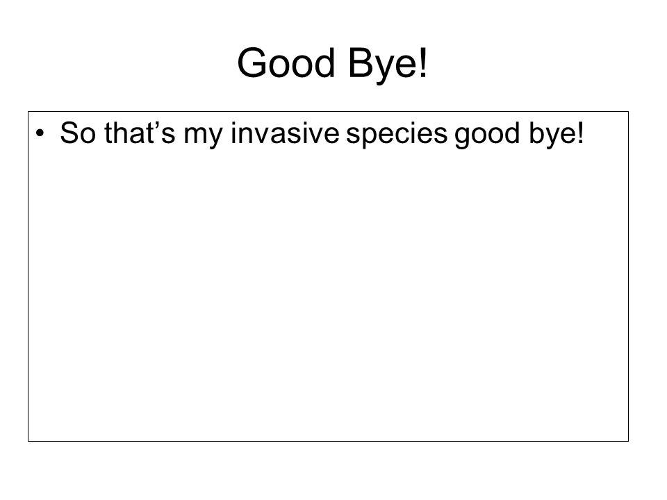 Good Bye! So that's my invasive species good bye!