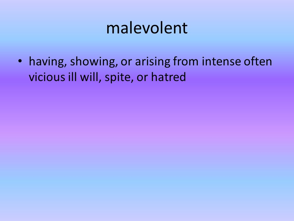 malevolent having, showing, or arising from intense often vicious ill will, spite, or hatred