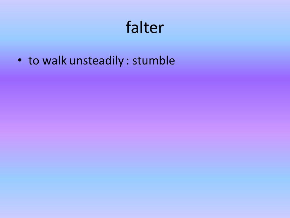 falter to walk unsteadily : stumble