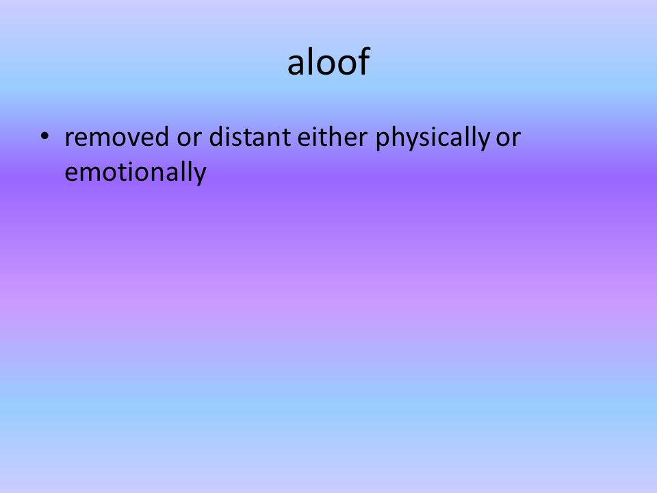 aloof removed or distant either physically or emotionally