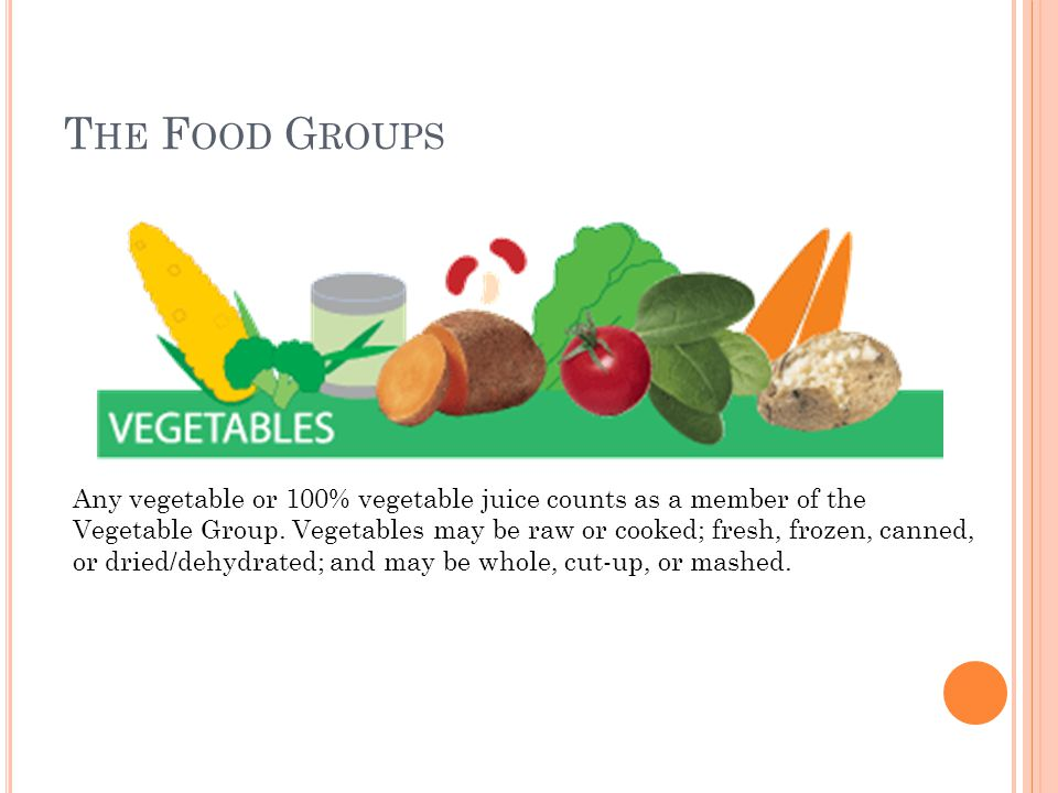 T HE F OOD G ROUPS Any vegetable or 100% vegetable juice counts as a member of the Vegetable Group. Vegetables may be raw or cooked; fresh, frozen, ca