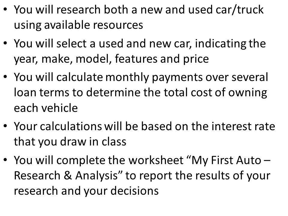 Procedure: Practice rate/payment calculations Draw an interest rate Research a new and a used auto Use formula or web calculator to calculate payments and interest due Complete My First Auto-Research & Analysis worksheet Summarize findings and decisions necessary to afford auto selected