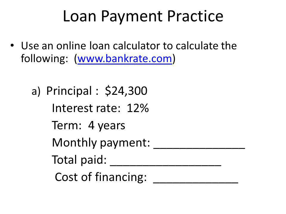 Loan Payment Practice Use an online loan calculator to calculate the following: (www.bankrate.com)www.bankrate.com b) Principal : $15,800 Interest rate: 9.25% Term: 5 years Monthly payment: ______________ Total paid: _________________ Cost of financing: _____________