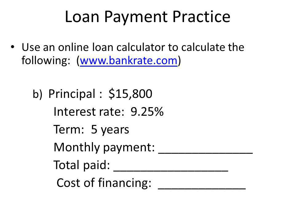 Loan Payment Practice Use an online loan calculator to calculate the following: (www.bankrate.com)www.bankrate.com C) Principal : $20,680 Interest rate: 3.75% Term: 2 years Monthly payment: ______________ Total paid: _________________ Cost of financing: _____________