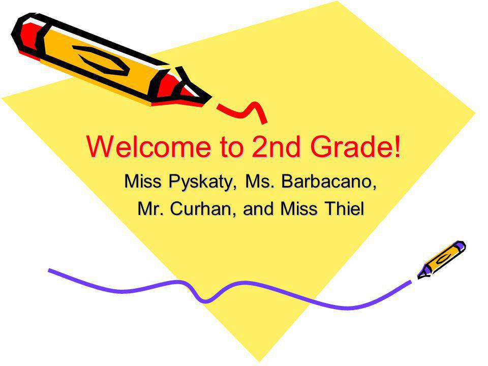 Welcome to 2nd Grade! Miss Pyskaty, Ms. Barbacano, Mr. Curhan, and Miss Thiel