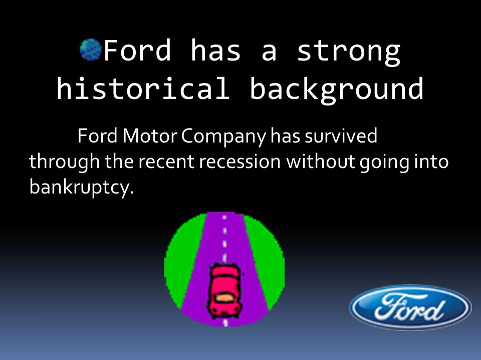 Ford has a strong historical background Ford Motor Company has survived through the recent recession without going into bankruptcy.