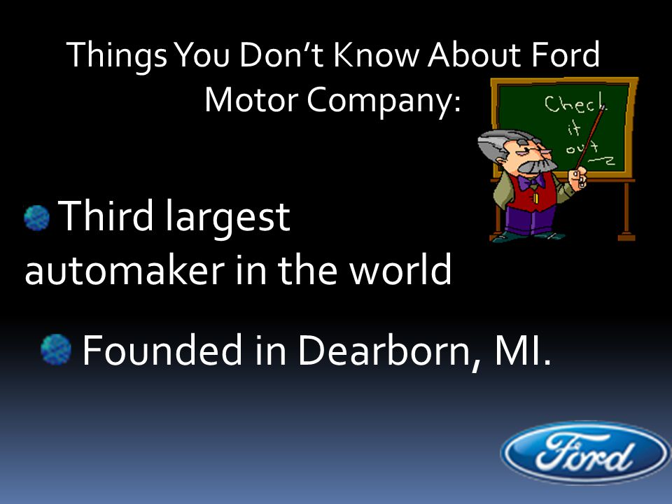 Things You Don't Know About Ford Motor Company: Third largest automaker in the world Founded in Dearborn, MI.