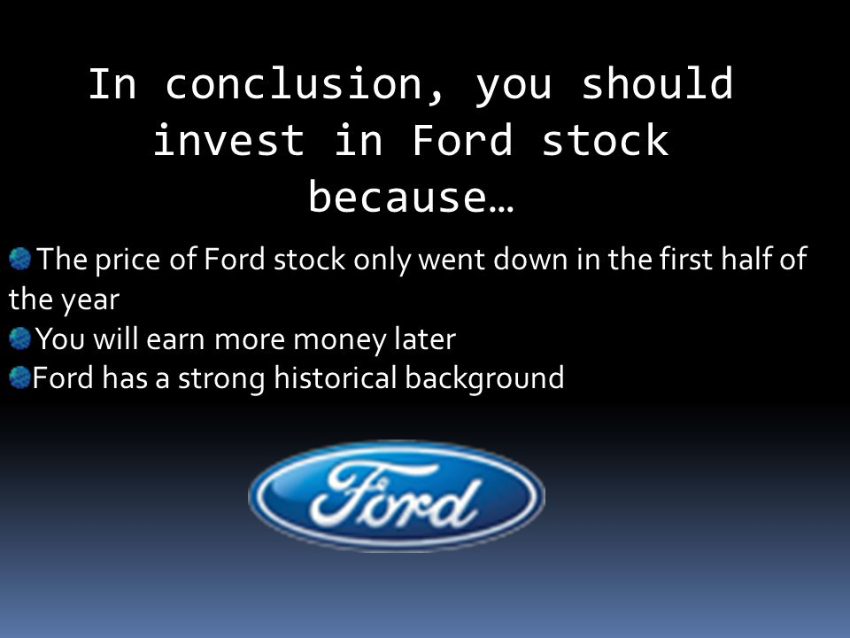 In conclusion, you should invest in Ford stock because… The price of Ford stock only went down in the first half of the year You will earn more money later Ford has a strong historical background