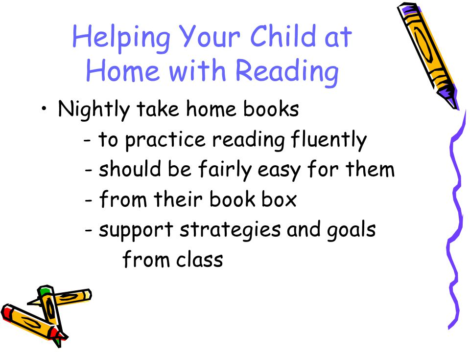 Helping Your Child at Home with Reading Nightly take home books - to practice reading fluently - should be fairly easy for them - from their book box - support strategies and goals from class