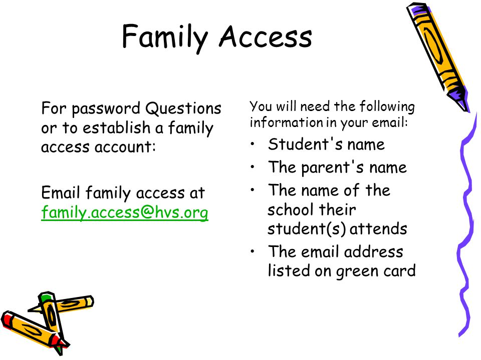 Family Access You will need the following information in your email: Student s name The parent s name The name of the school their student(s) attends The email address listed on green card For password Questions or to establish a family access account: Email family access at family.access@hvs.org family.access@hvs.org