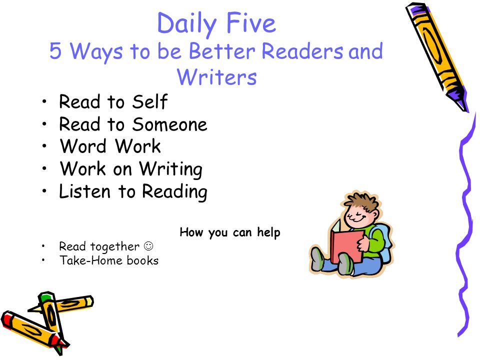 Daily Five 5 Ways to be Better Readers and Writers Read to Self Read to Someone Word Work Work on Writing Listen to Reading How you can help Read toge