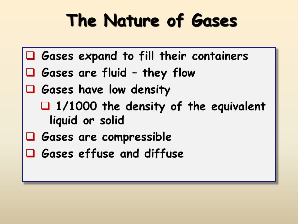 The Nature of Gases  Gases expand to fill their containers  Gases are fluid – they flow  Gases have low density  1/1000 the density of the equivalent liquid or solid  Gases are compressible  Gases effuse and diffuse  Gases expand to fill their containers  Gases are fluid – they flow  Gases have low density  1/1000 the density of the equivalent liquid or solid  Gases are compressible  Gases effuse and diffuse