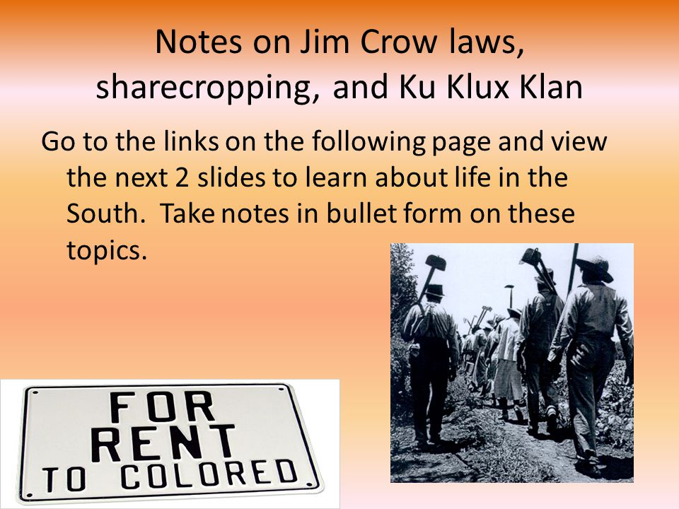 Notes on Jim Crow laws, sharecropping, and Ku Klux Klan Go to the links on the following page and view the next 2 slides to learn about life in the South.