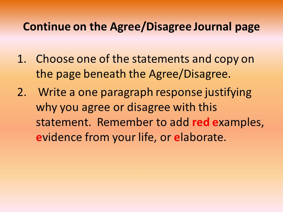 Continue on the Agree/Disagree Journal page 1.Choose one of the statements and copy on the page beneath the Agree/Disagree.