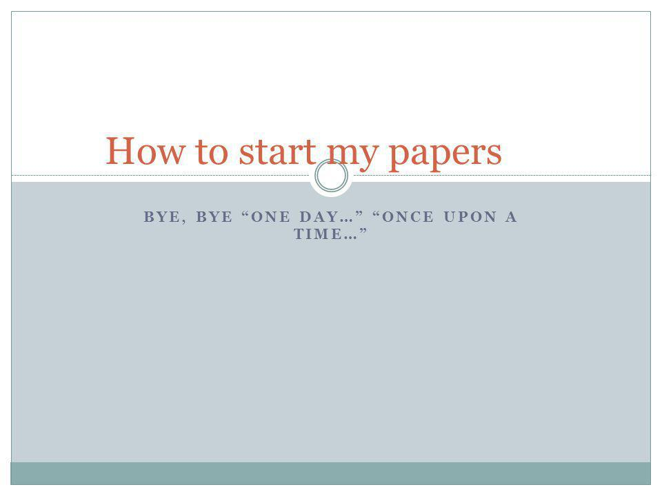 BYE, BYE ONE DAY… ONCE UPON A TIME… How to start my papers