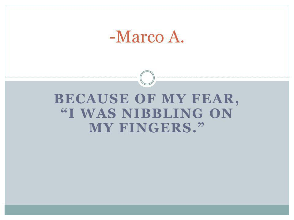 """BECAUSE OF MY FEAR, """"I WAS NIBBLING ON MY FINGERS."""" -Marco A."""