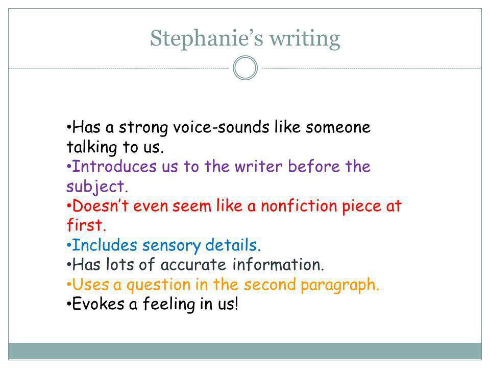 Stephanie's writing Has a strong voice-sounds like someone talking to us. Introduces us to the writer before the subject. Doesn't even seem like a non