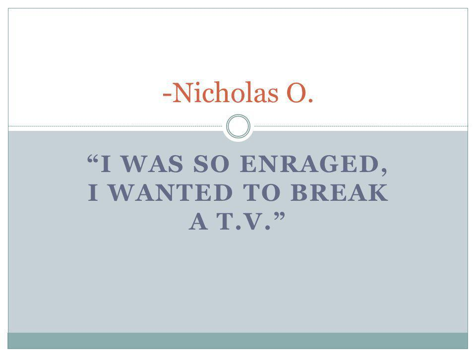 I WAS SO ENRAGED, I WANTED TO BREAK A T.V. -Nicholas O.