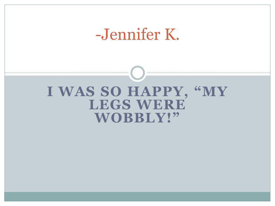 I WAS SO HAPPY, MY LEGS WERE WOBBLY! -Jennifer K.