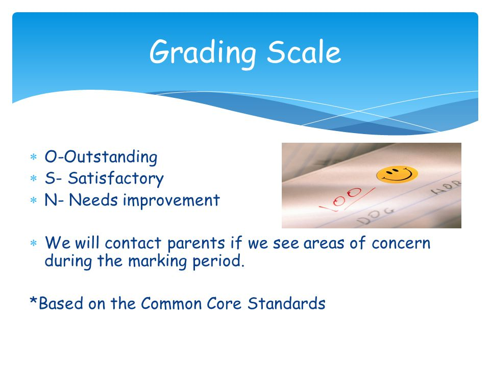  O-Outstanding  S- Satisfactory  N- Needs improvement  We will contact parents if we see areas of concern during the marking period.