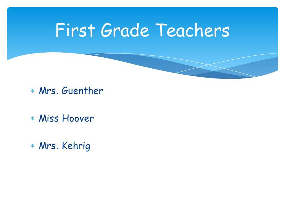  Mrs. Guenther  Miss Hoover  Mrs. Kehrig First Grade Teachers