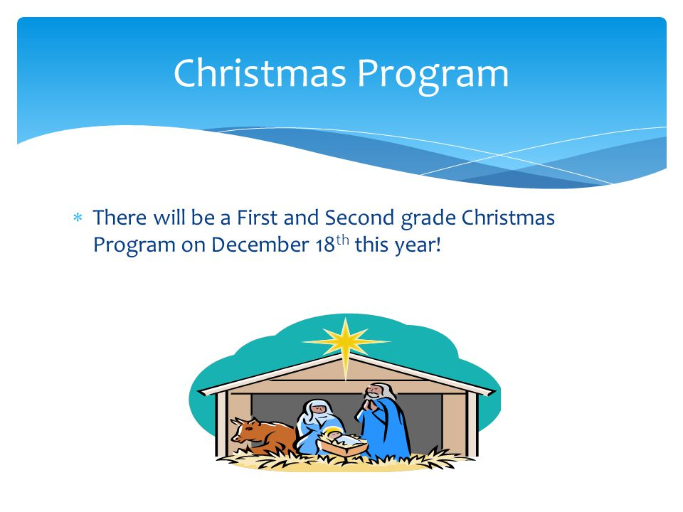  There will be a First and Second grade Christmas Program on December 18 th this year.
