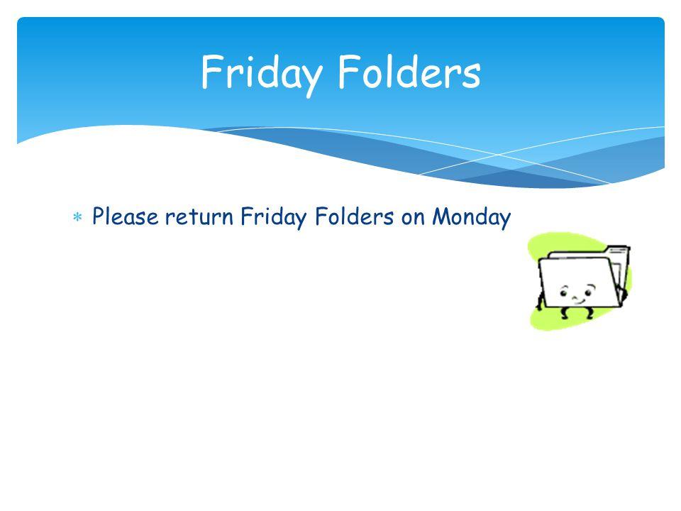  Please return Friday Folders on Monday Friday Folders